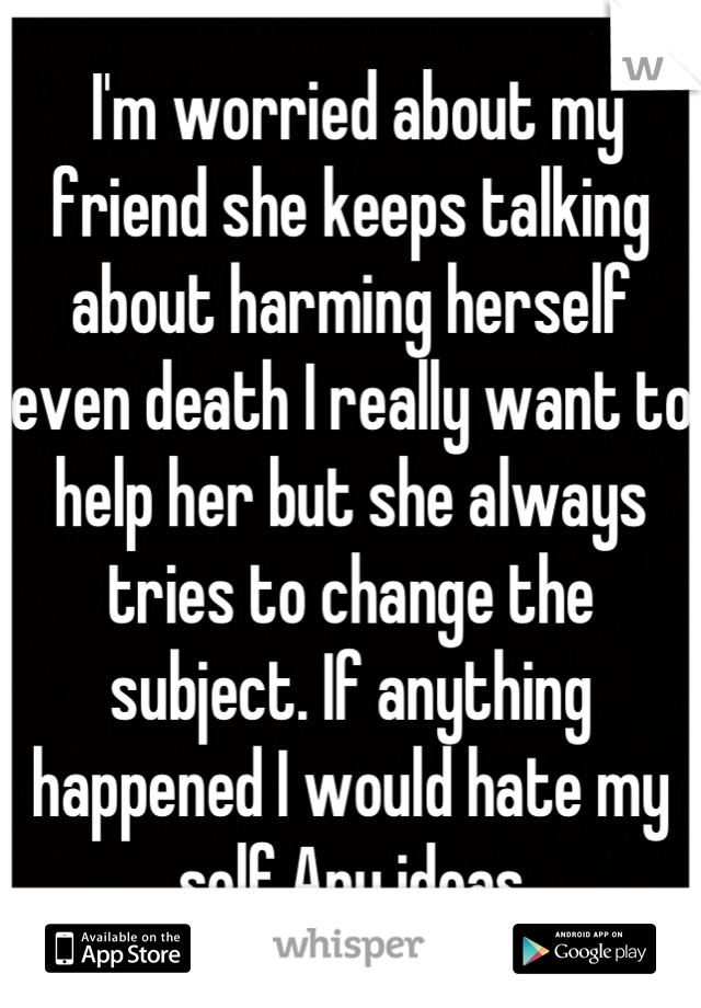 I'm worried about my friend she keeps talking about harming herself even death I really want to help her but she always tries to change the subject. If anything happened I would hate my self.Any ideas