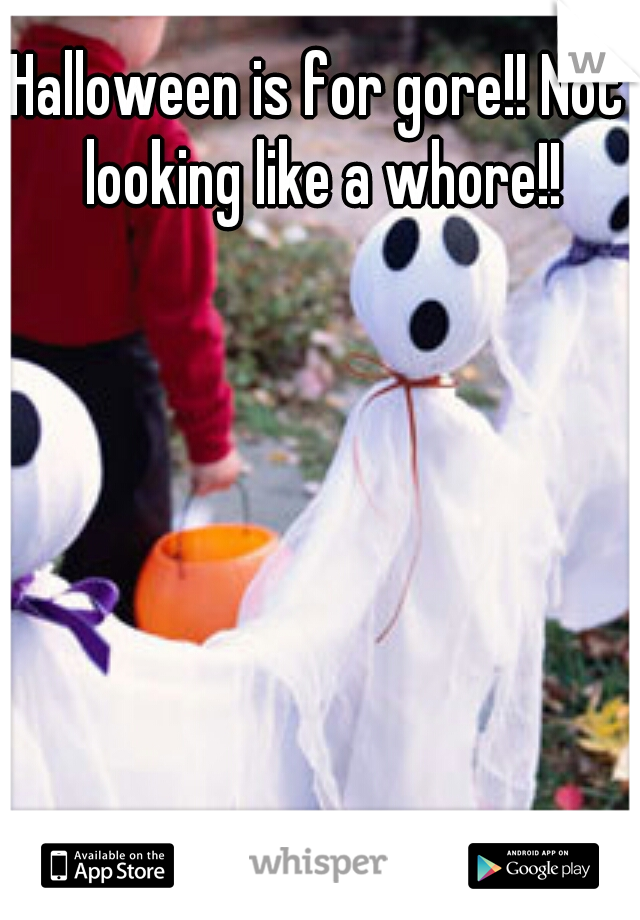 Halloween is for gore!! Not looking like a whore!!
