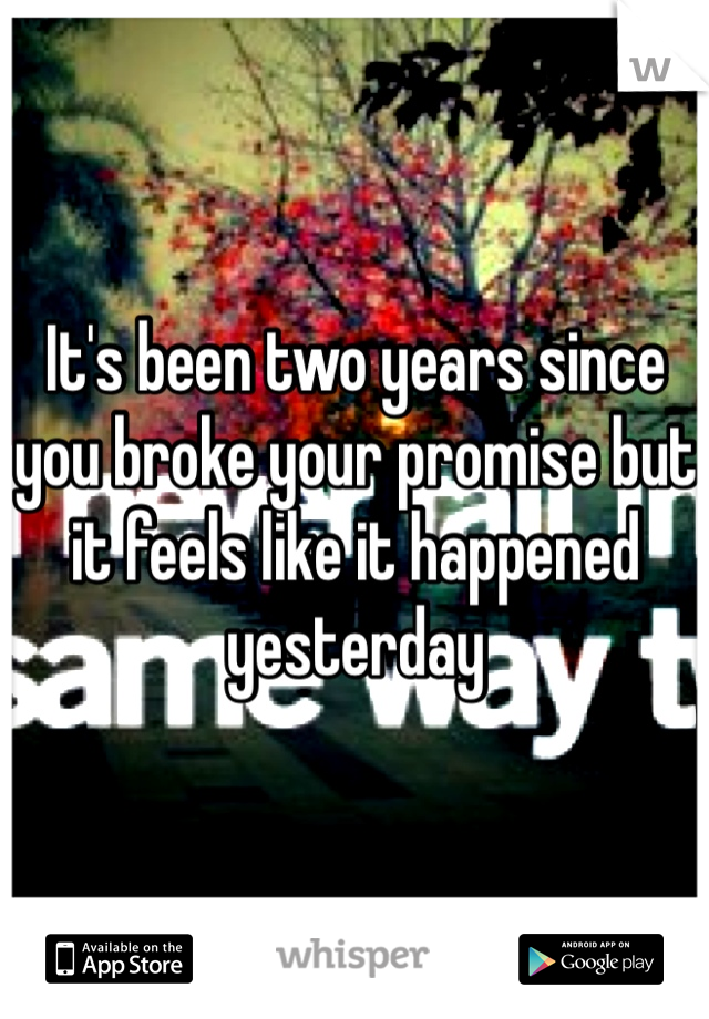It's been two years since you broke your promise but it feels like it happened yesterday