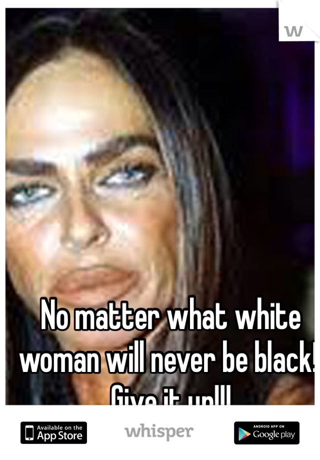No matter what white woman will never be black!! Give it up!!!
