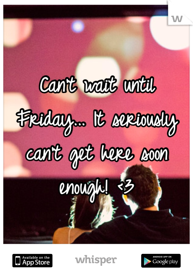 Can't wait until Friday... It seriously can't get here soon enough! <3