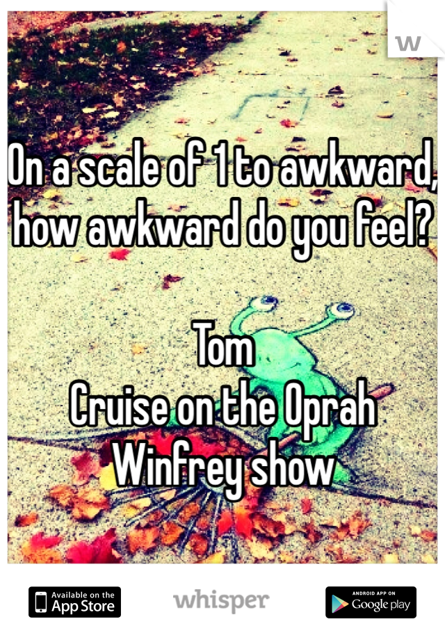 On a scale of 1 to awkward, how awkward do you feel?  Tom Cruise on the Oprah Winfrey show