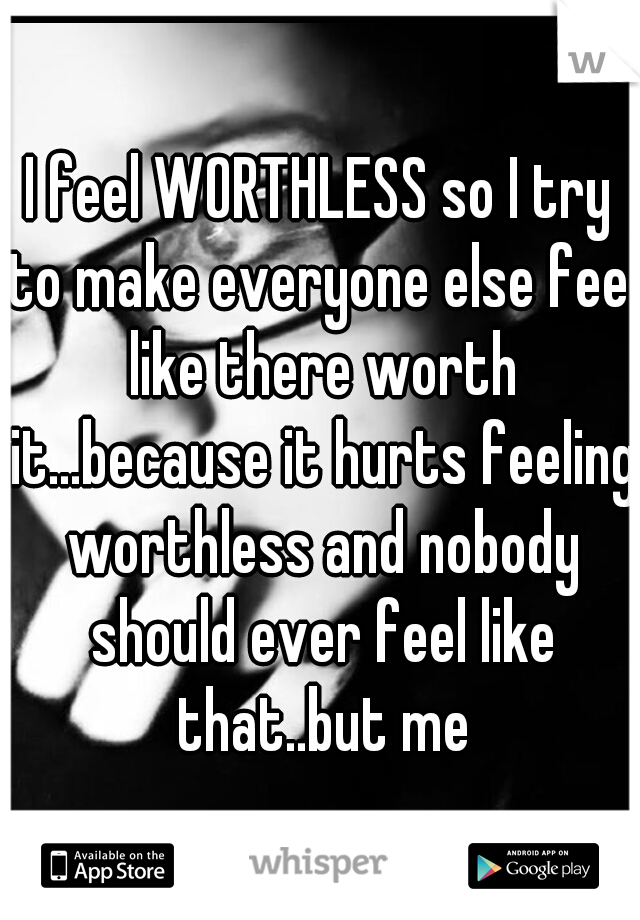 I feel WORTHLESS so I try to make everyone else feel like there worth it...because it hurts feeling worthless and nobody should ever feel like that..but me