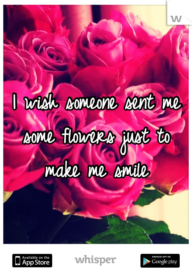 I wish someone sent me some flowers just to make me smile