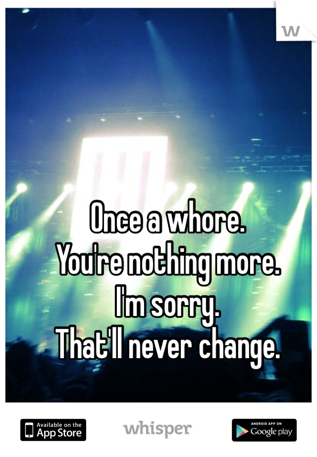 Once a whore. You're nothing more. I'm sorry. That'll never change.