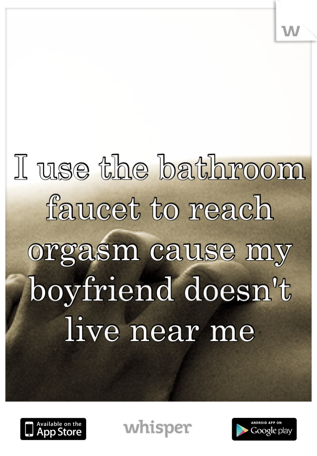 I use the bathroom faucet to reach orgasm cause my boyfriend doesn't live near me