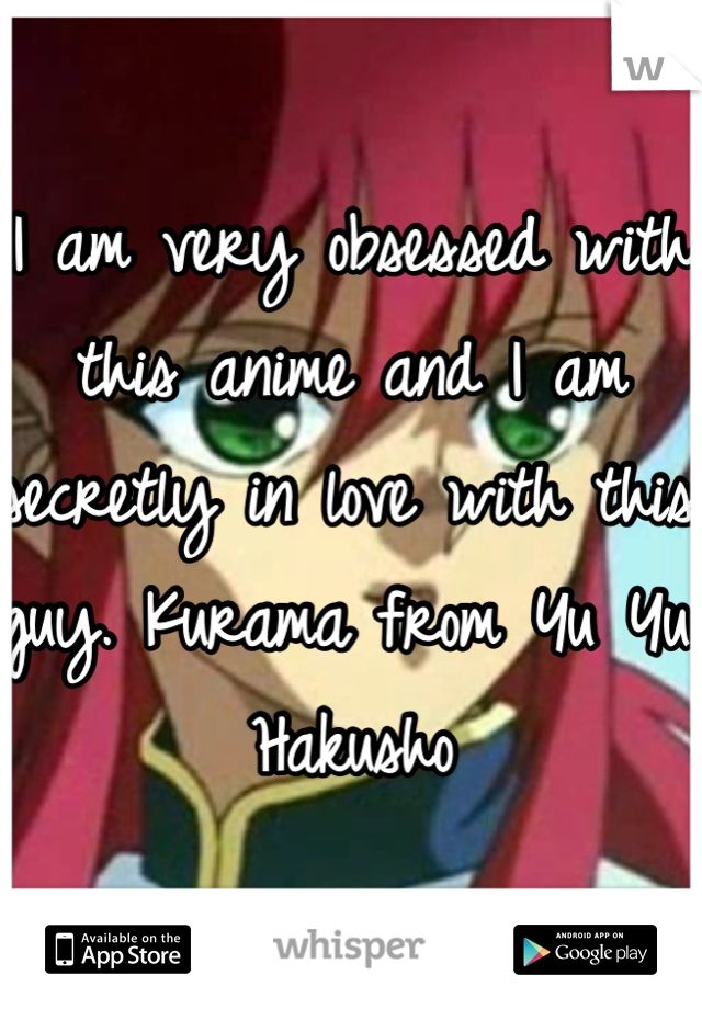 I am very obsessed with this anime and I am secretly in love with this guy. Kurama from Yu Yu Hakusho