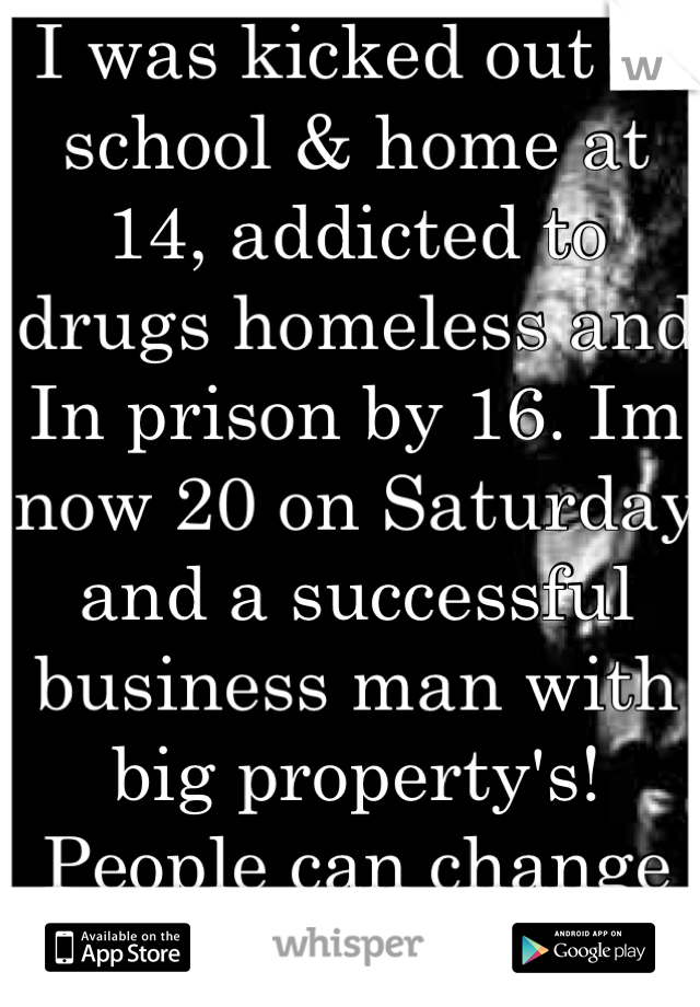 I was kicked out of school & home at 14, addicted to drugs homeless and In prison by 16. Im now 20 on Saturday and a successful business man with big property's! People can change they need that chance