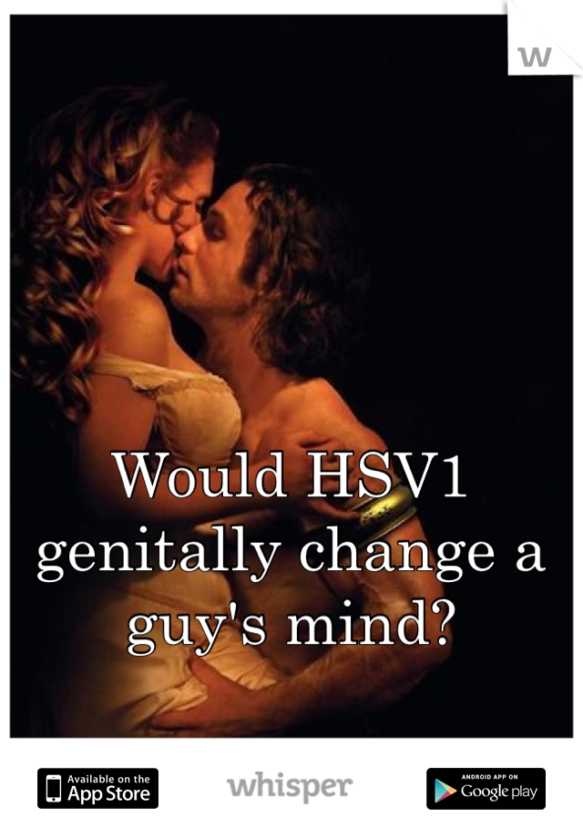 Would HSV1 genitally change a guy's mind?