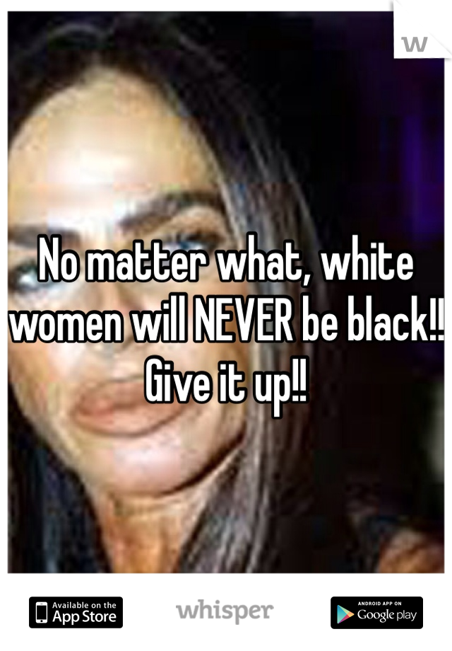 No matter what, white women will NEVER be black!! Give it up!!