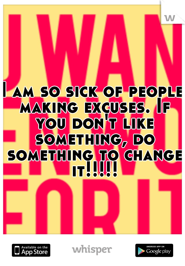 I am so sick of people making excuses. If you don't like something, do something to change it!!!!!