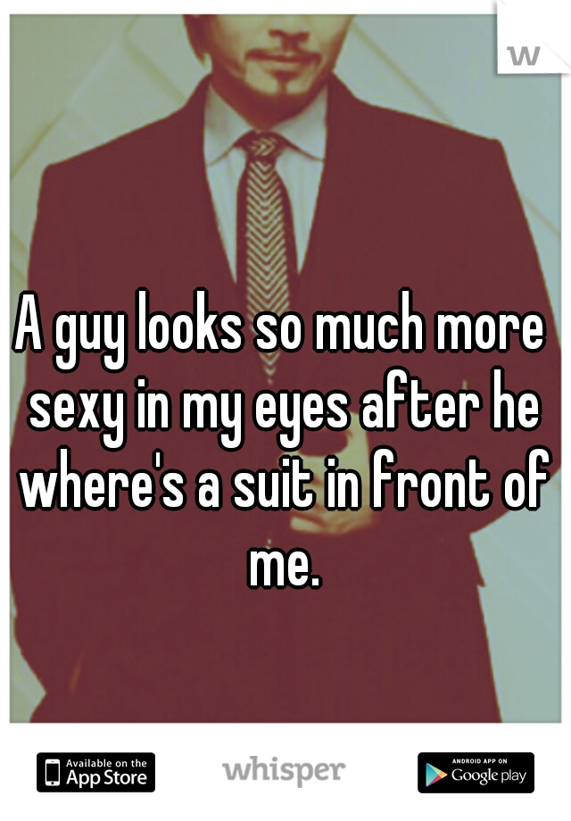 A guy looks so much more sexy in my eyes after he where's a suit in front of me.