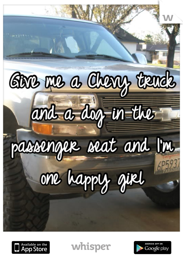 Give me a Chevy truck and a dog in the passenger seat and I'm one happy girl