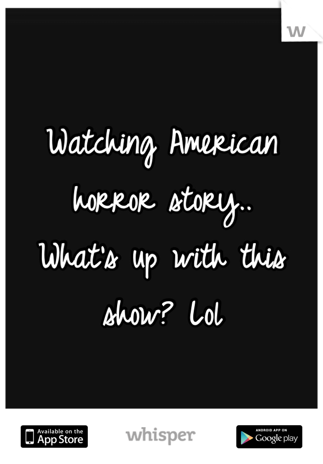 Watching American horror story.. What's up with this show? Lol