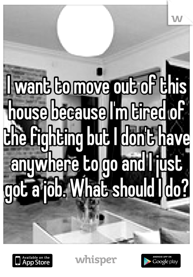I want to move out of this house because I'm tired of the fighting but I don't have anywhere to go and I just got a job. What should I do?