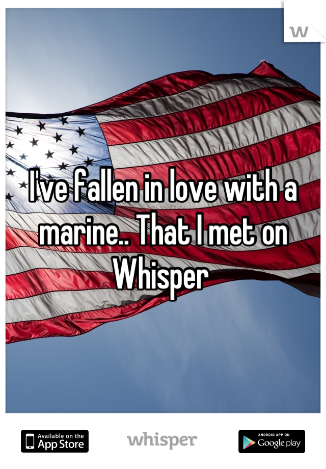 I've fallen in love with a marine.. That I met on Whisper