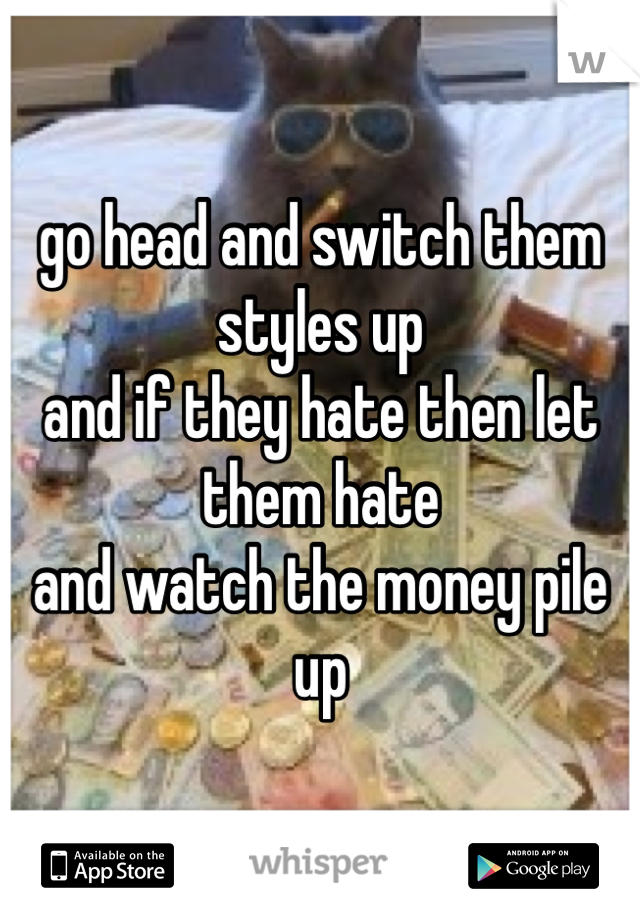 go head and switch them styles up and if they hate then let them hate and watch the money pile up