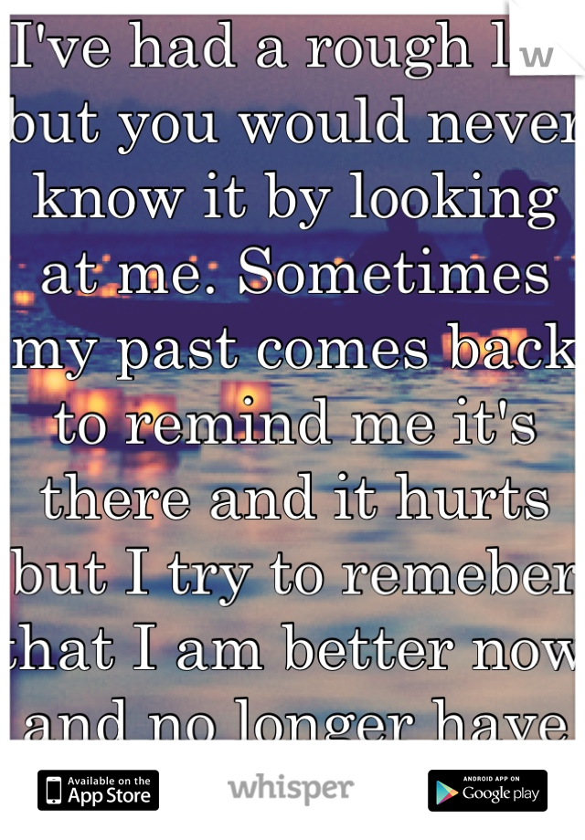 I've had a rough life but you would never know it by looking at me. Sometimes my past comes back to remind me it's there and it hurts but I try to remeber that I am better now and no longer have fear.