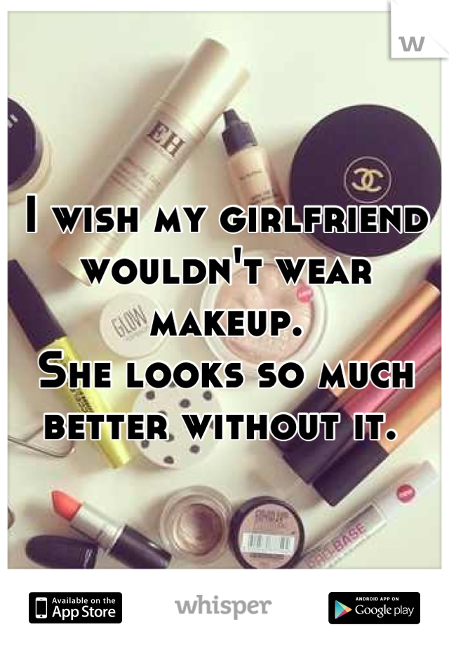 I wish my girlfriend wouldn't wear makeup.  She looks so much better without it.