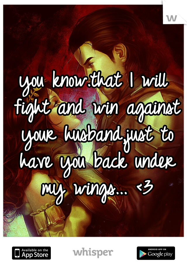 you know.that I will fight and win against your husband,just to have you back under my wings... <3