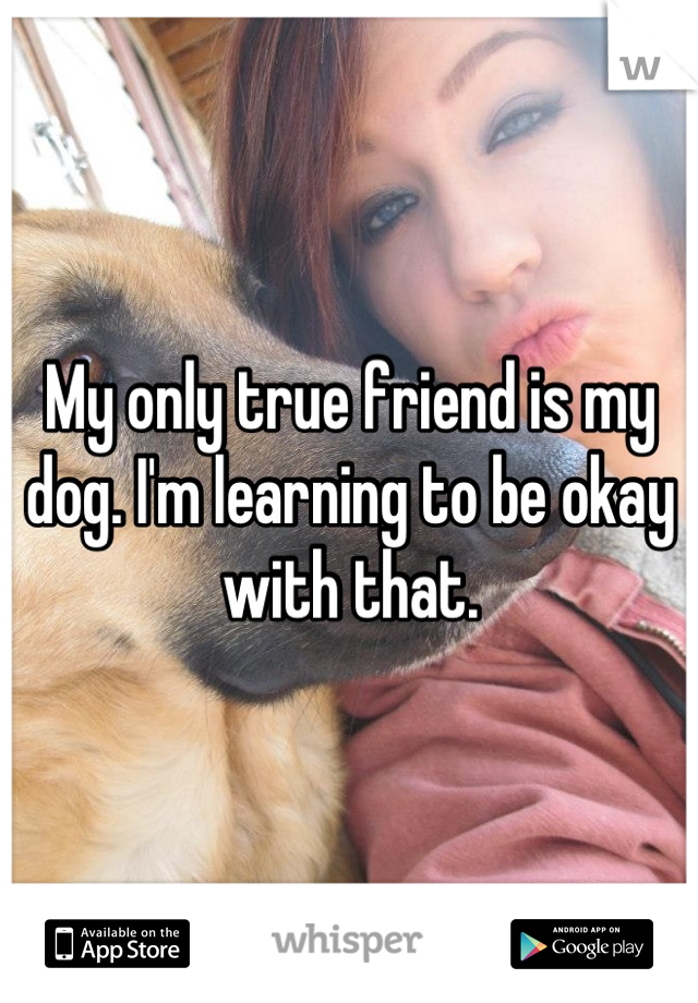 My only true friend is my dog. I'm learning to be okay with that.