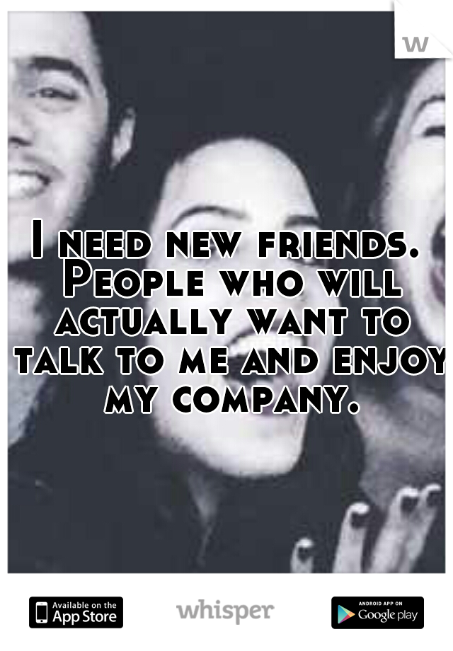 I need new friends. People who will actually want to talk to me and enjoy my company.