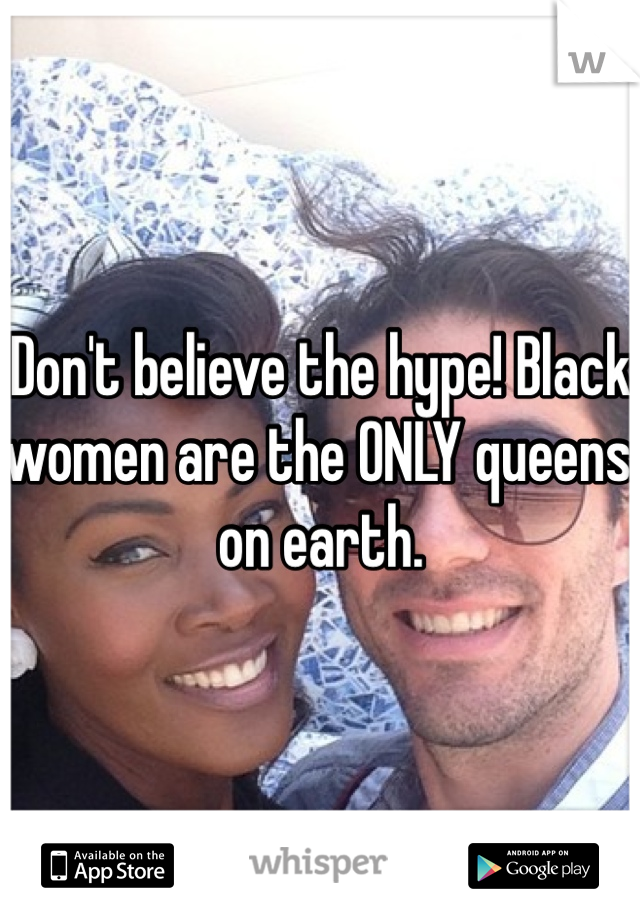 Don't believe the hype! Black women are the ONLY queens on earth.