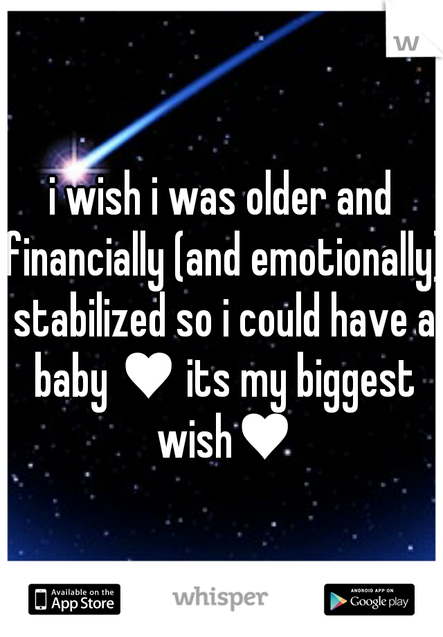 i wish i was older and financially (and emotionally) stabilized so i could have a baby ♥ its my biggest wish♥
