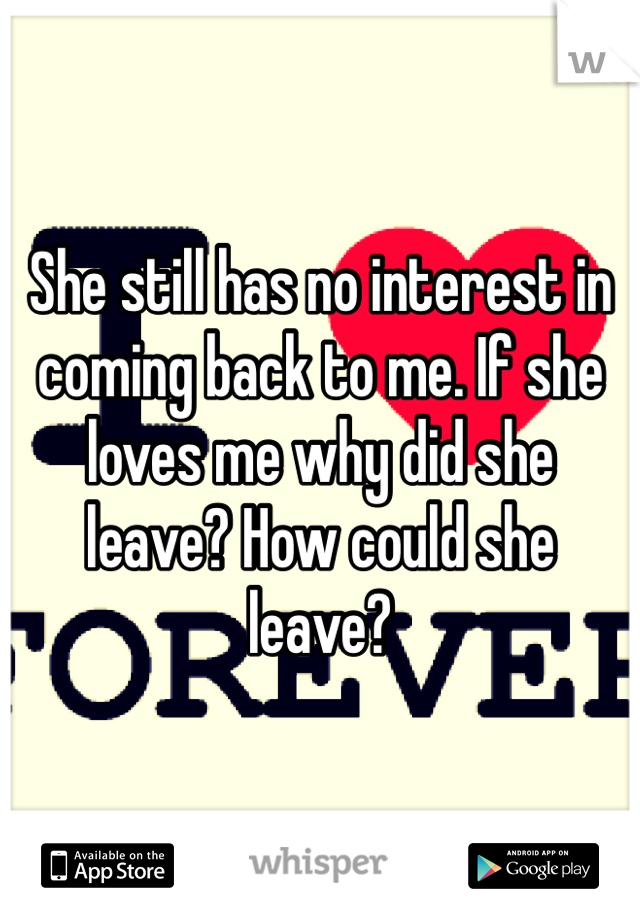 She still has no interest in coming back to me. If she loves me why did she leave? How could she leave?