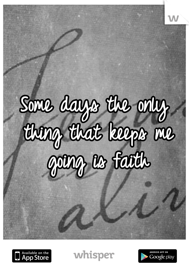 Some days the only thing that keeps me going is faith