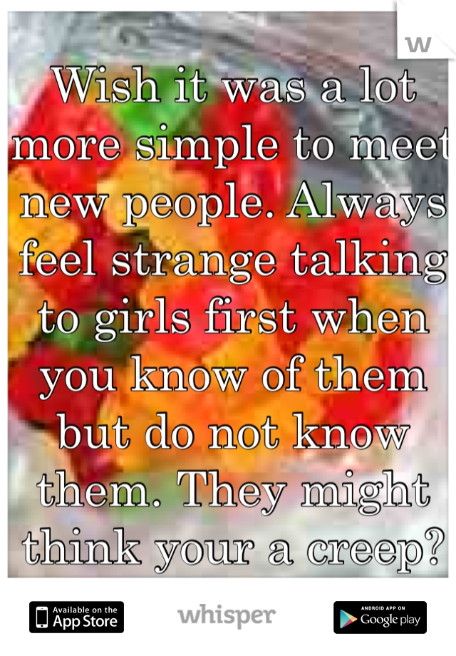 Wish it was a lot more simple to meet new people. Always feel strange talking to girls first when you know of them but do not know them. They might think your a creep?