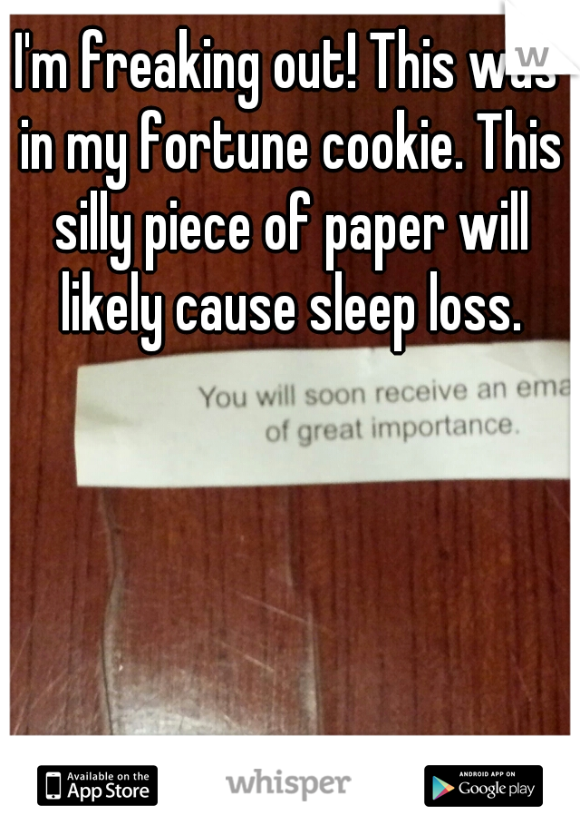 I'm freaking out! This was in my fortune cookie. This silly piece of paper will likely cause sleep loss.