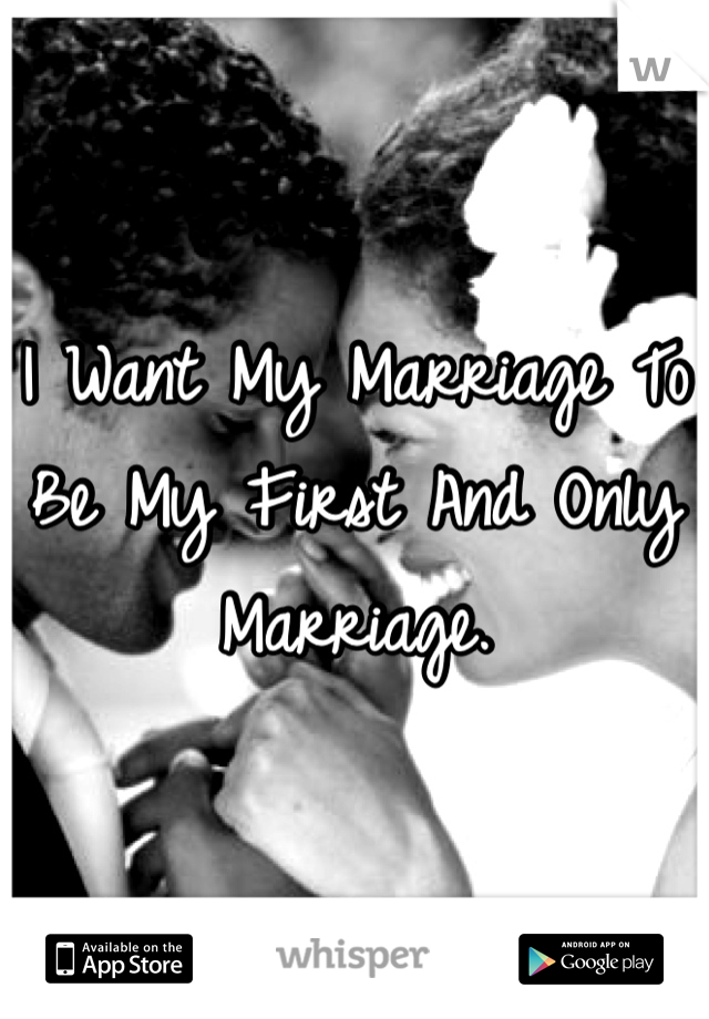 I Want My Marriage To Be My First And Only Marriage.