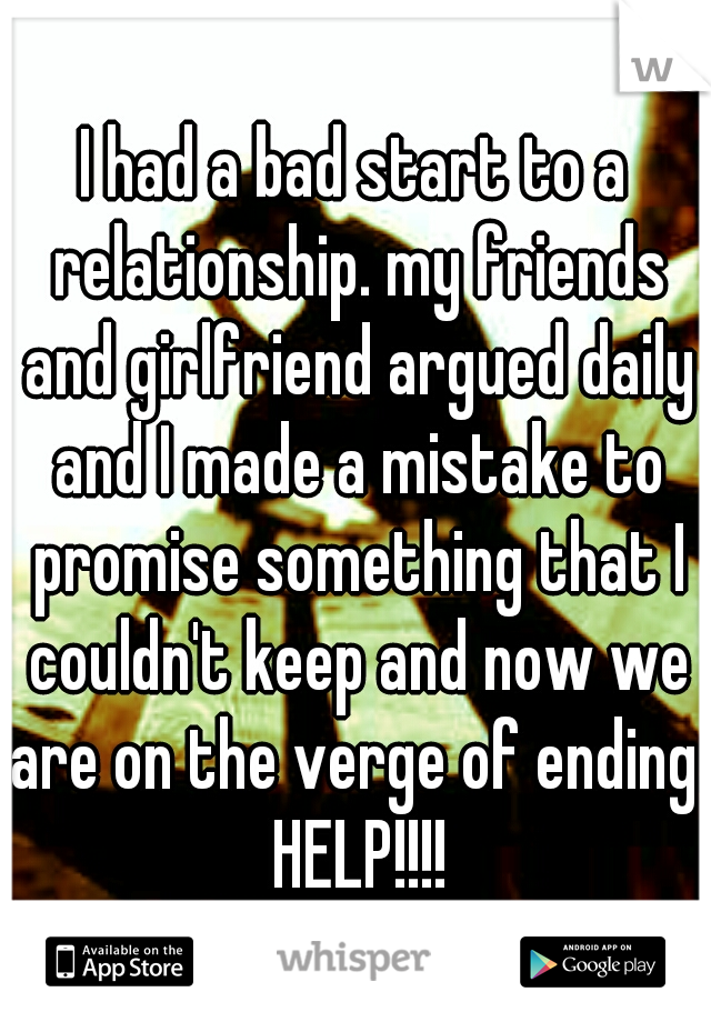 I had a bad start to a relationship. my friends and girlfriend argued daily and I made a mistake to promise something that I couldn't keep and now we are on the verge of ending. HELP!!!!