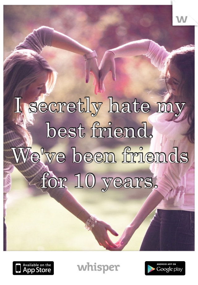 I secretly hate my best friend.  We've been friends for 10 years.