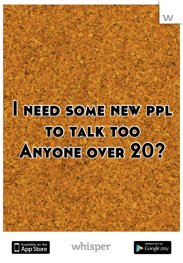 I need some new ppl to talk too Anyone over 20?