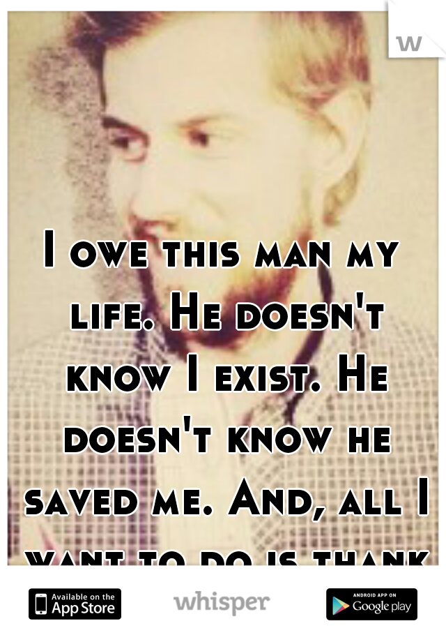 I owe this man my life. He doesn't know I exist. He doesn't know he saved me. And, all I want to do is thank him.