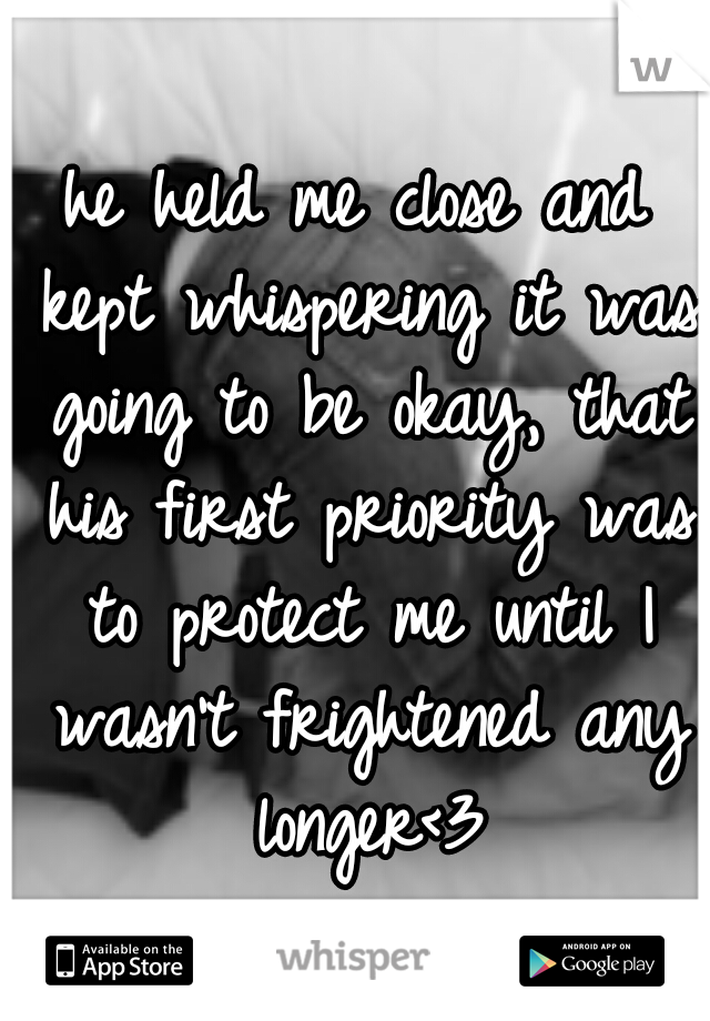 he held me close and kept whispering it was going to be okay, that his first priority was to protect me until I wasn't frightened any longer<3
