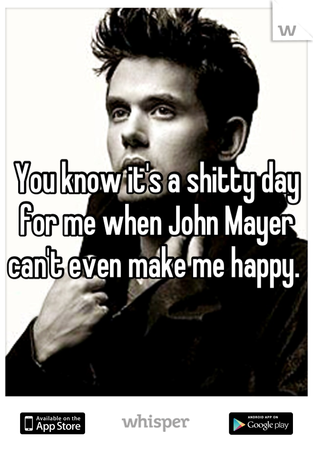 You know it's a shitty day for me when John Mayer can't even make me happy.