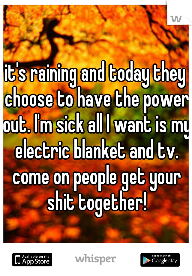 it's raining and today they choose to have the power out. I'm sick all I want is my electric blanket and tv. come on people get your shit together!