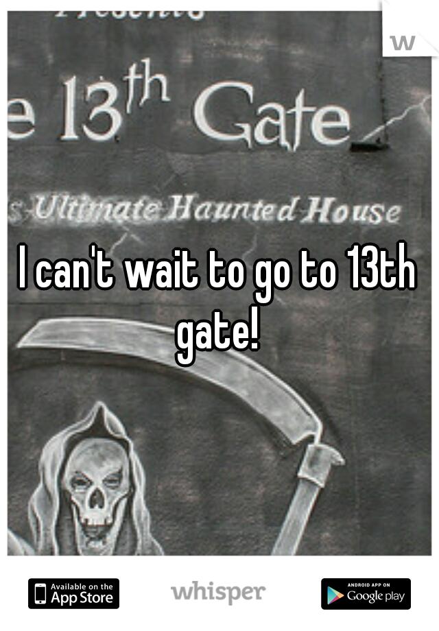 I can't wait to go to 13th gate!