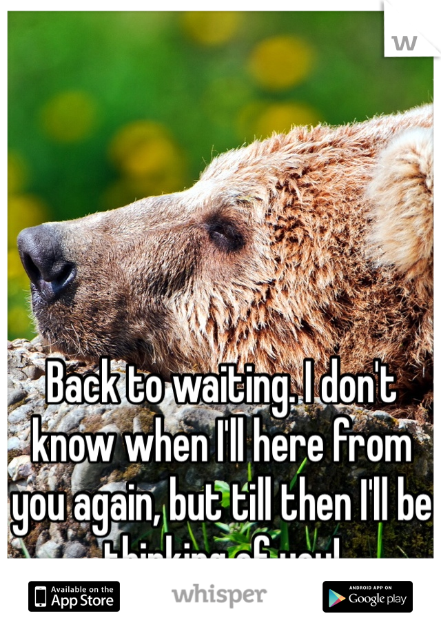 Back to waiting. I don't know when I'll here from you again, but till then I'll be thinking of you!