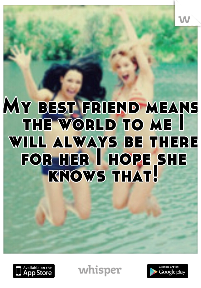 My best friend means the world to me I will always be there for her I hope she knows that!
