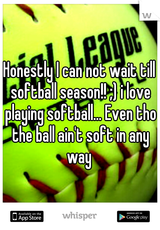 Honestly I can not wait till softball season!! ;) i love playing softball... Even tho the ball ain't soft in any way