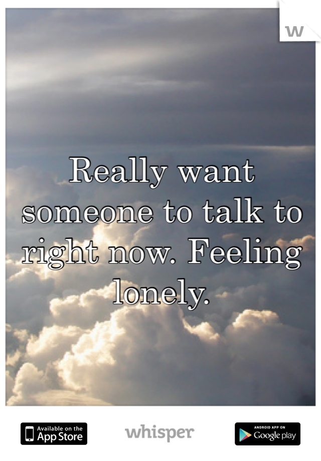Really want someone to talk to right now. Feeling lonely.