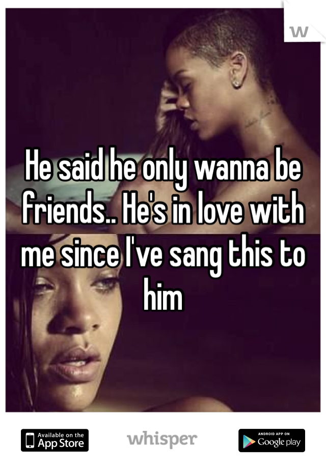 He said he only wanna be friends.. He's in love with me since I've sang this to him