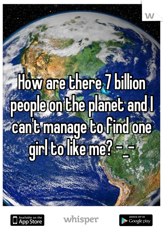 How are there 7 billion people on the planet and I can't manage to find one girl to like me? -_-