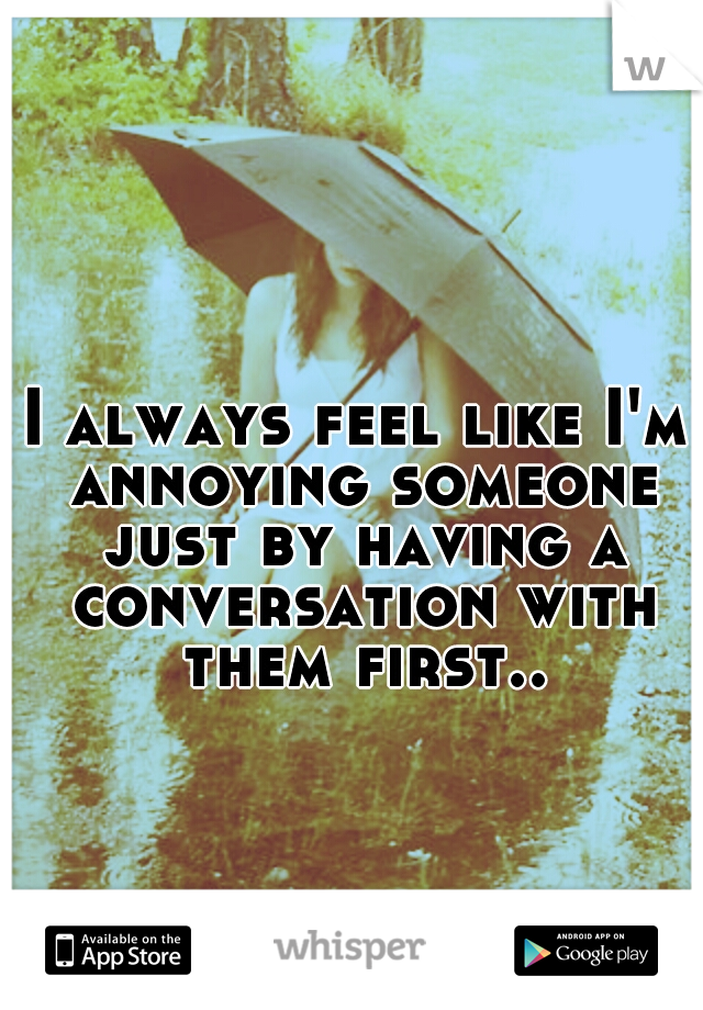 I always feel like I'm annoying someone just by having a conversation with them first..