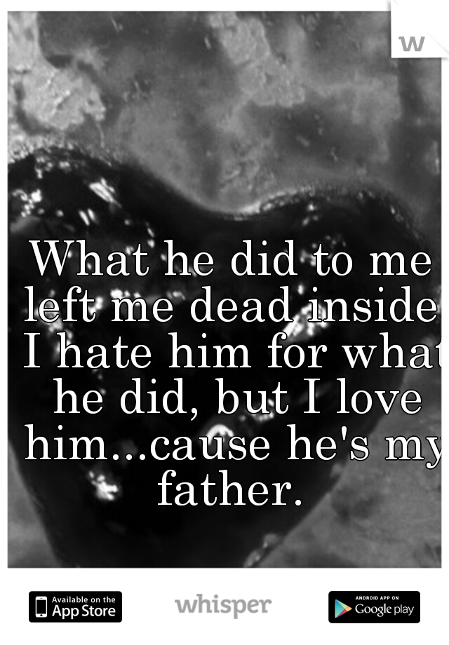 What he did to me left me dead inside. I hate him for what he did, but I love him...cause he's my father.