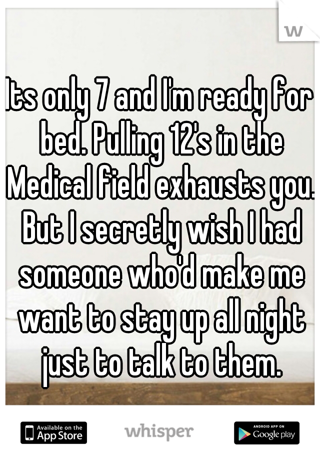 Its only 7 and I'm ready for bed. Pulling 12's in the Medical field exhausts you. But I secretly wish I had someone who'd make me want to stay up all night just to talk to them.